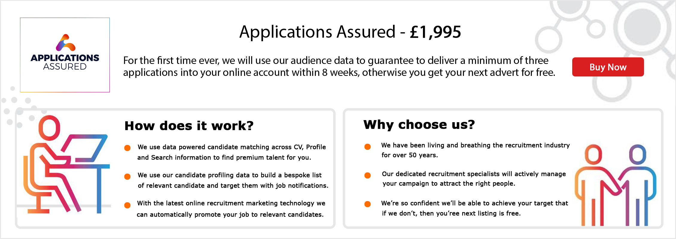 Applications Assured. £1,995. We use our audience data to guarantee to deliver a minimum of 3 applications into your online account within 8 weeks, otherwise you get your next advert for free. Buy Now. How does it work? We use data powered candidate matching across CV, Profile and Search information to find premium talent for you. We use our candidate profiling data to build a bespoke list of relevant candidates and target them with job notifications. With the latest online recruitment marketing technology we can automatically promote your job. Why choose us? We have been living and breathing the recruitment industry for over 50 years. Our dedicated recruitment specialists will actively manage your campaign to attract the right people.