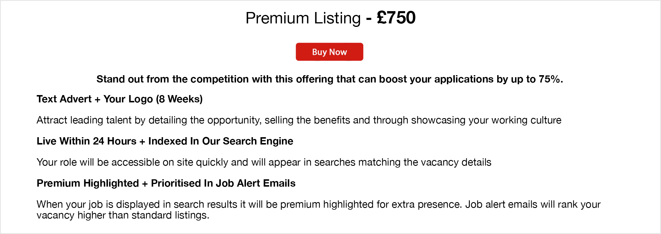 Premium Listing - £750. Buy Now. Stand out from the competition with this offering that can boost your applications by up to 75%. Text Advert + Your Logo (8 Weeks)- Attract leading talent by detailing the opportunity, selling the benefits and through showcasing your working culture. Live Within 24 Hours + Indexed In Our Search Engine - Your role will be accessible on site quickly and will appear in searches matching the vacancy details. Premium Highlighted + Prioritised In Job Alert Emails - When your job is displayed in search results it will be premium highlighted for extra presence. Job alert emails will rank your vacancy higher than standard listings.