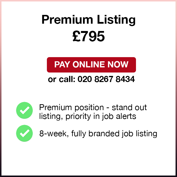 Premium Listing. £795. Pay Online Now or call: 02082674364. Premium position - stand out listing, priority in job alerts. 8-week, fully branded job listing.