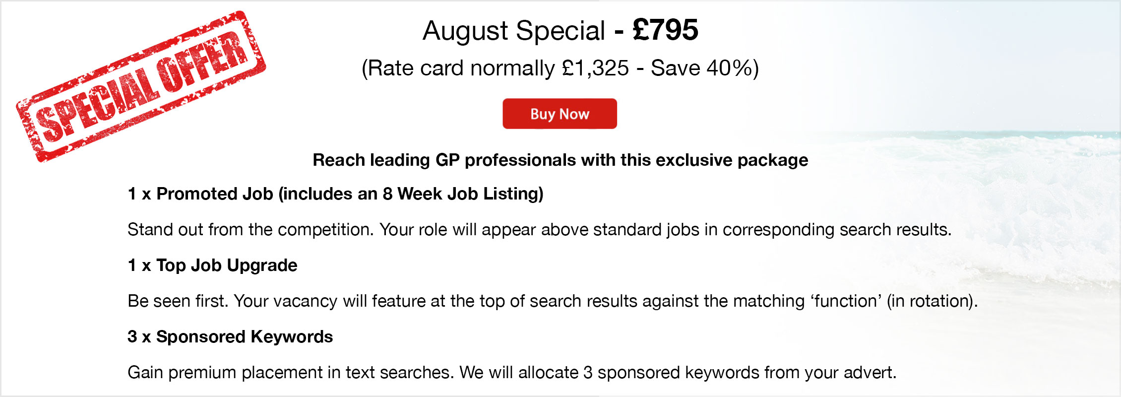 Special Offer. August Special - £795 (Rate card normally £1,325 - Save 40%). Buy Now. Reach leading GP professionals with this exclusive package. 