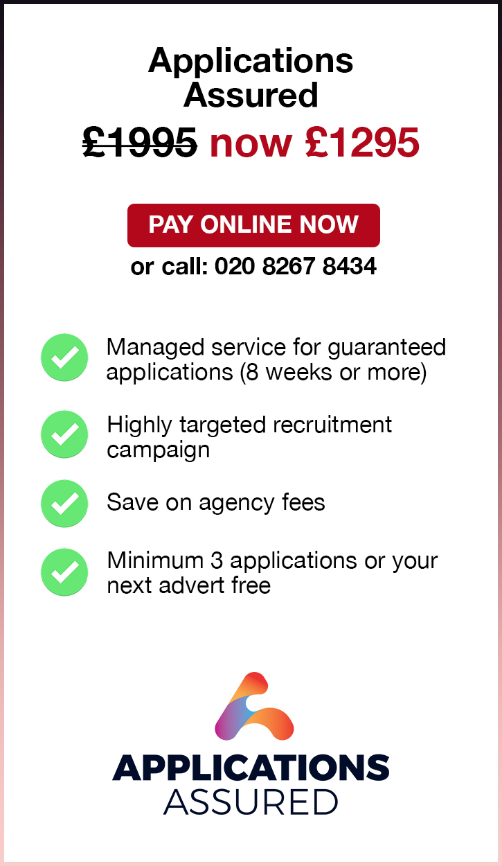Applications Assured. £1995. Pay Online Now or call: 02082674364. Managed service for guaranteed applications (8 weeks or more). Highly targeted recruitment campaign. Save on agency fees. Minimum 3 applications or your next advert free.