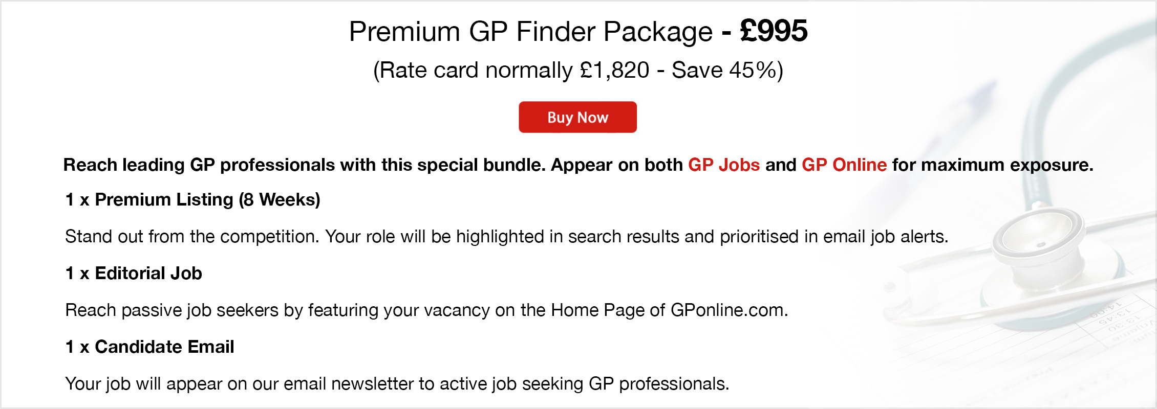 Premium GP Finder Package - £995. (Rate card normally £1,820 - Save 45%). Buy Now. Reach leading GP professionals with this special bundle. Appear on both GP Jobs and GP Online for maximum exposure. 1 x Premium Listing (8 Weeks). Stand out from the competition. Your role will be highlighted in search results and prioritised in email job alerts. 1 x Editorial Job. Reach passive job seekers by featuring your vacancy on the Home Page of GPonline.com. 1 x Candidate Email. Your job will appear on our email newsletter to active job seeking GP professionals.