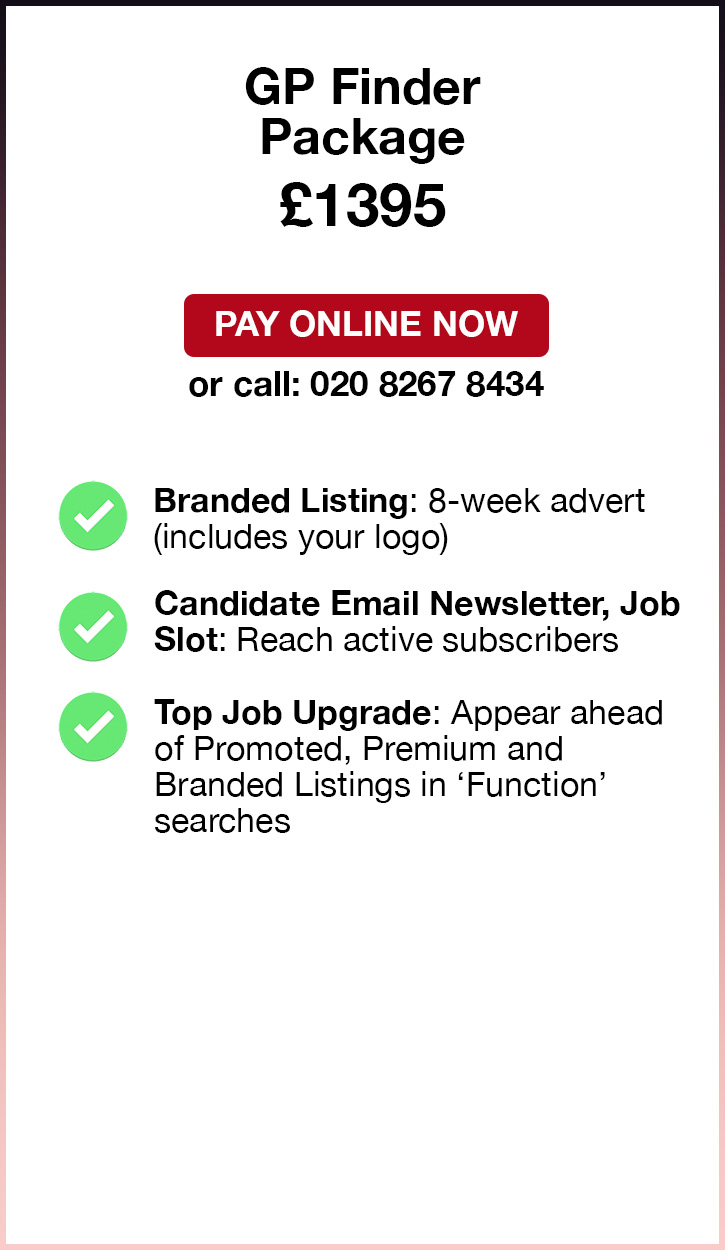 GP Finder Package. £1395. Pay Online Now or call: 02082674364. Branded Listing: 8-week advert (includes your logo). Candidate Email Newsletter, Job Slot: Reach active subscribers. Tip Job Upgrade: Appear ahead of Promoted, Premium and Branded Listings in 'Function' searches.